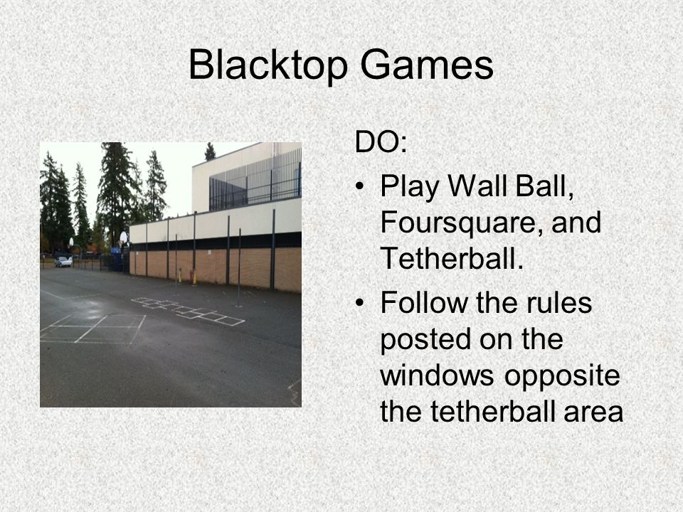 Blacktop Games DO: Play Wall Ball, Foursquare, and Tetherball. Follow the rules posted on the windows opposite the tetherball area