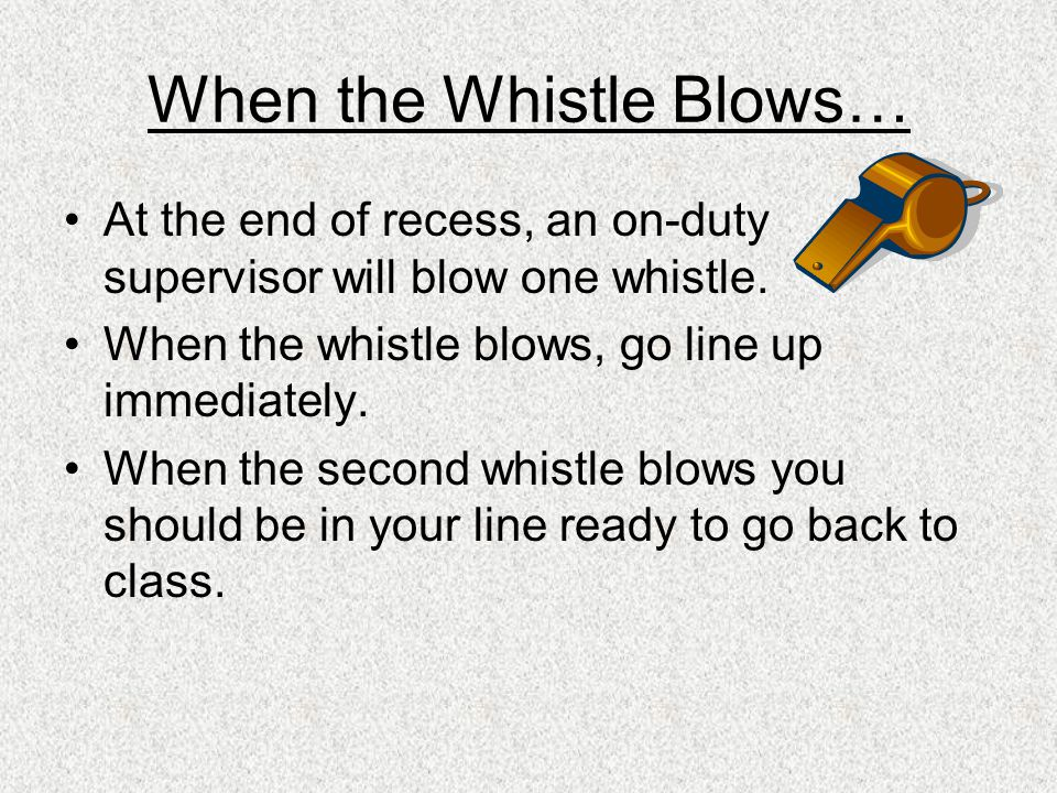When the Whistle Blows… At the end of recess, an on-duty supervisor will blow one whistle.
