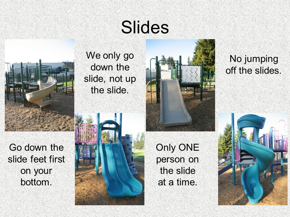 Slides Go down the slide feet first on your bottom. We only go down the slide, not up the slide. No jumping off the slides. Only ONE person on the sli