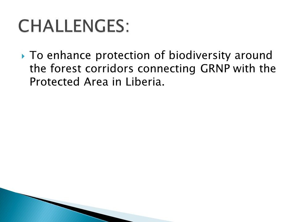 To enhance protection of biodiversity around the forest corridors connecting GRNP with the Protected Area in Liberia.