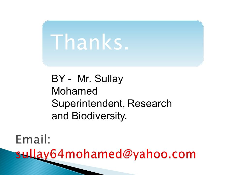 BY - Mr. Sullay Mohamed Superintendent, Research and Biodiversity. Thanks.