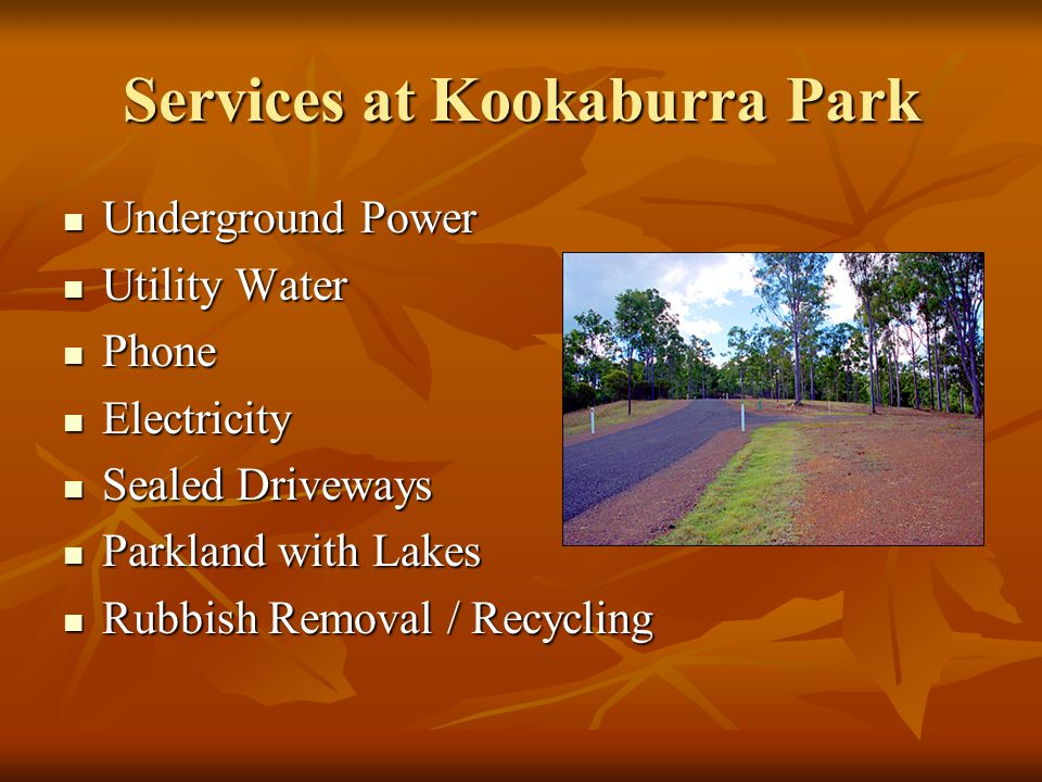 Services at Kookaburra Park Underground Power Underground Power Utility Water Utility Water Phone Phone Electricity Electricity Sealed Driveways Sealed Driveways Parkland with Lakes Parkland with Lakes Rubbish Removal / Recycling Rubbish Removal / Recycling