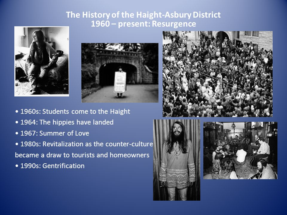 The History of the Haight-Asbury District 1960 – present: Resurgence 1960s: Students come to the Haight 1964: The hippies have landed 1967: Summer of