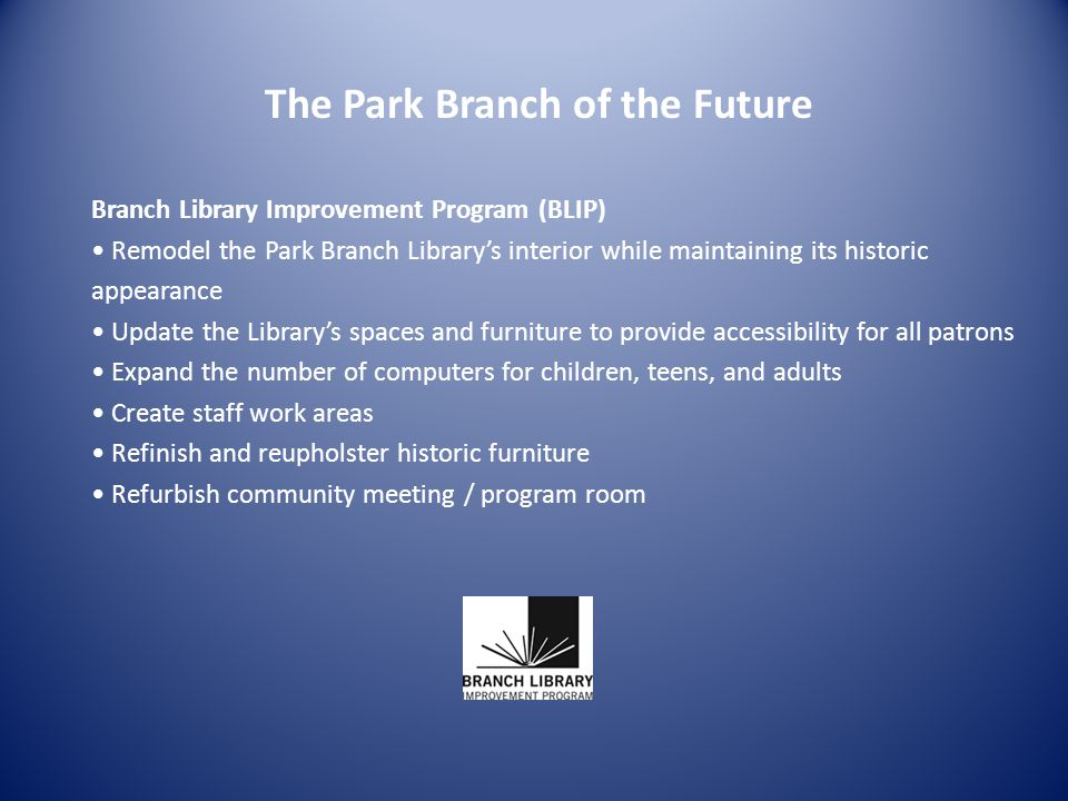 The Park Branch of the Future Branch Library Improvement Program (BLIP) Remodel the Park Branch Librarys interior while maintaining its historic appearance Update the Librarys spaces and furniture to provide accessibility for all patrons Expand the number of computers for children, teens, and adults Create staff work areas Refinish and reupholster historic furniture Refurbish community meeting / program room