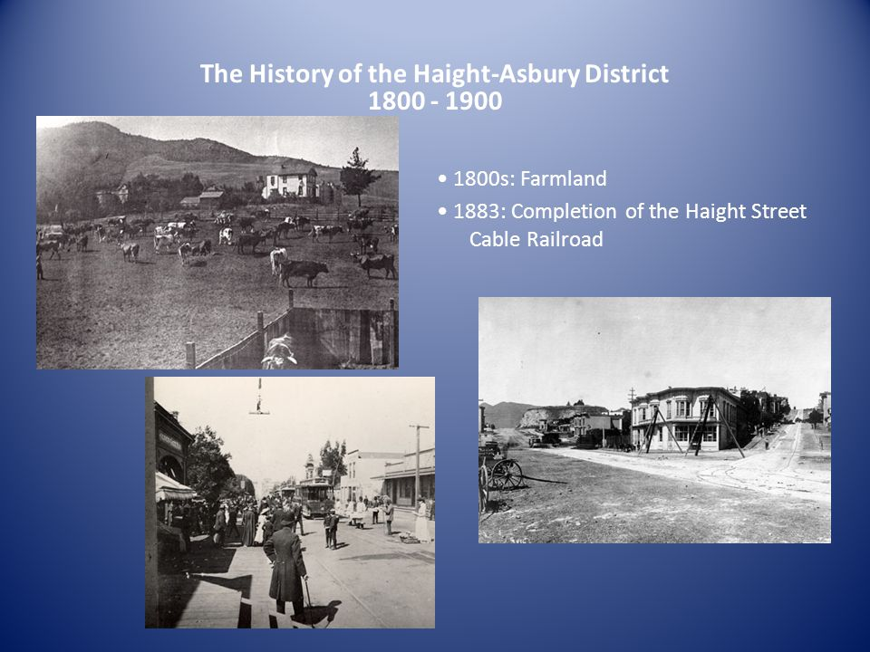 The History of the Haight-Asbury District 1800 - 1900 1800s: Farmland 1883: Completion of the Haight Street Cable Railroad