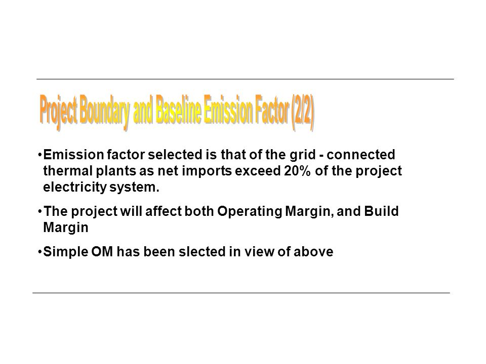 Emission factor selected is that of the grid - connected thermal plants as net imports exceed 20% of the project electricity system.