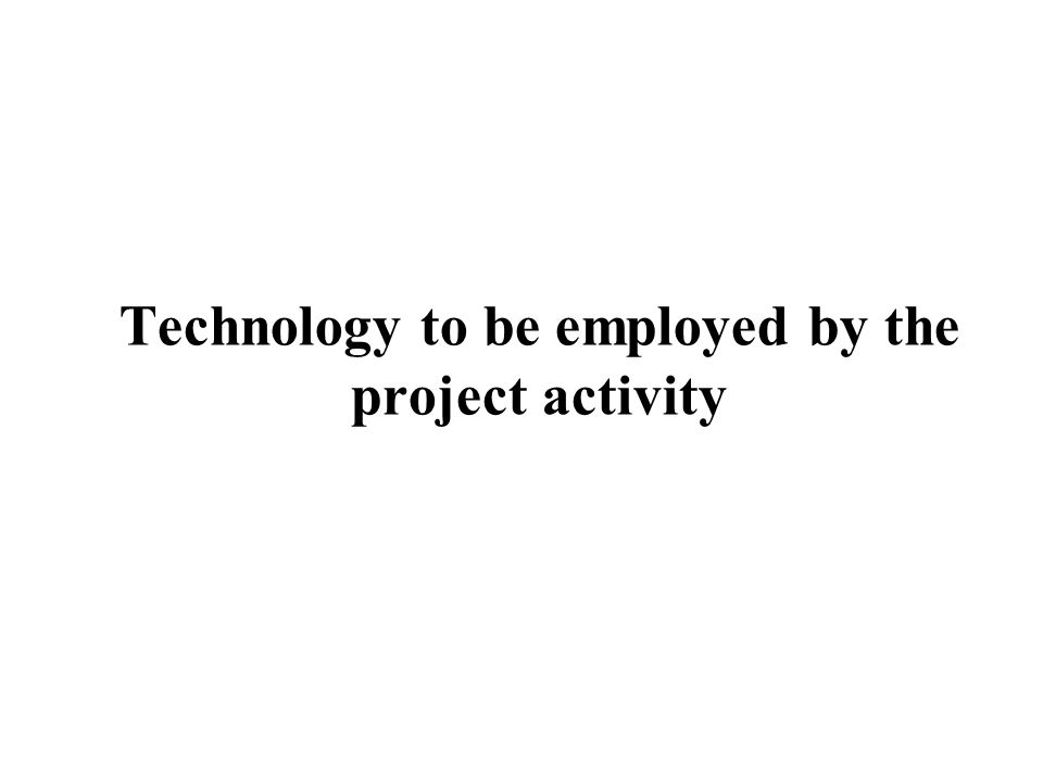 Technology to be employed by the project activity
