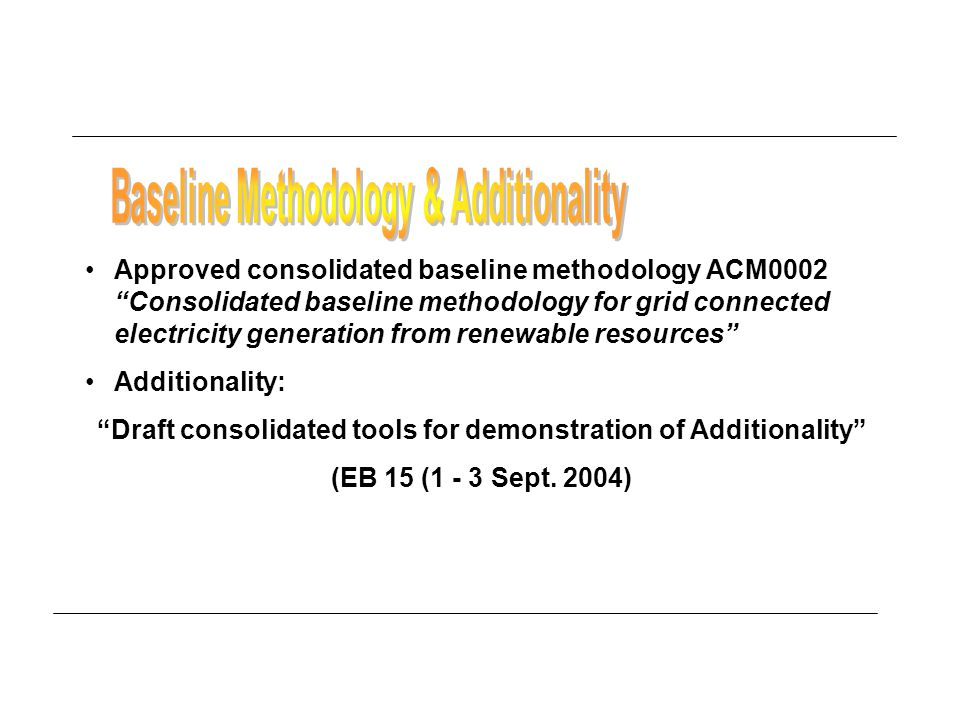 Approved consolidated baseline methodology ACM0002 Consolidated baseline methodology for grid connected electricity generation from renewable resources Additionality: Draft consolidated tools for demonstration of Additionality (EB 15 (1 - 3 Sept.