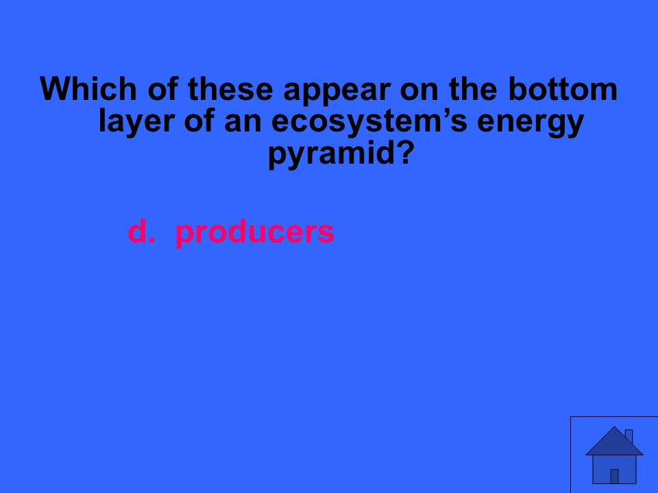 Which of these appear on the bottom layer of an ecosystems energy pyramid? d. producers