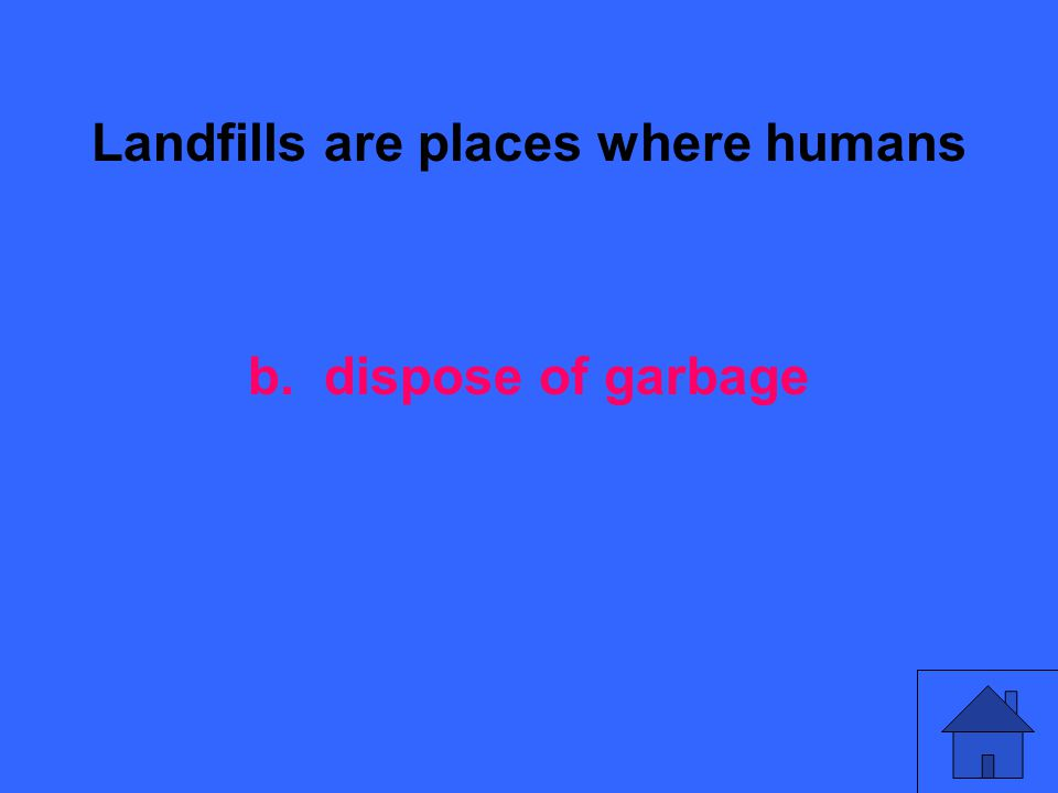 Landfills are places where humans b. dispose of garbage