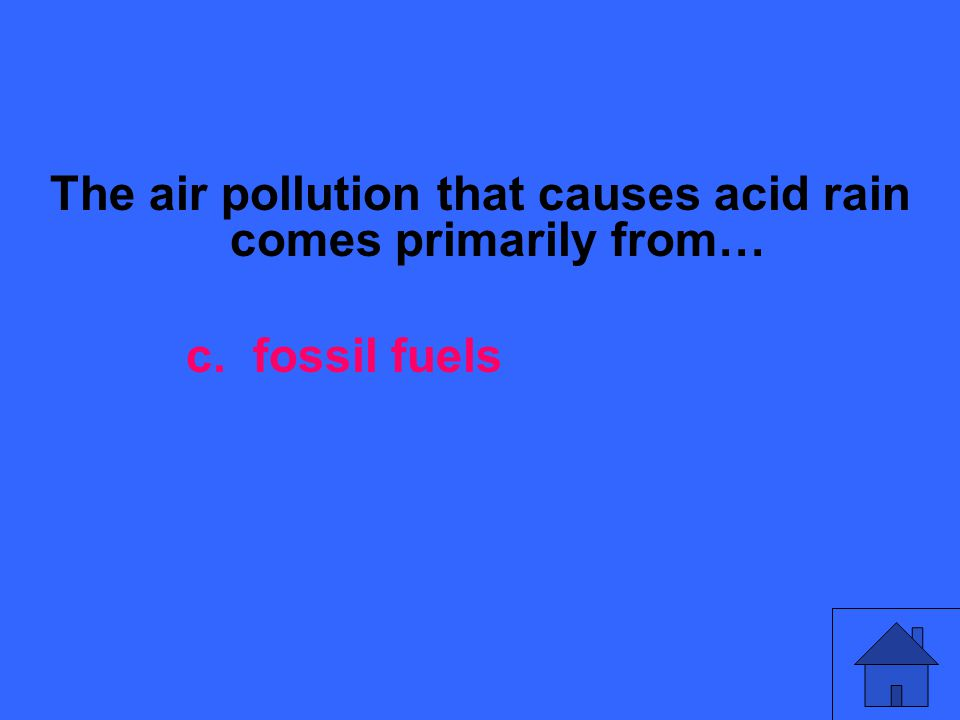 The air pollution that causes acid rain comes primarily from… c. fossil fuels