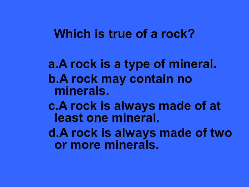 Which is true of a rock.a.A rock is a type of mineral.