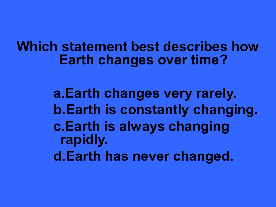 Which statement best describes how Earth changes over time.