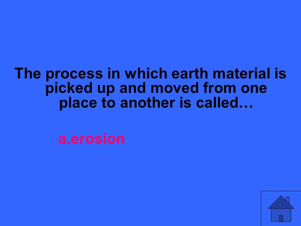 The process in which earth material is picked up and moved from one place to another is called… a.erosion