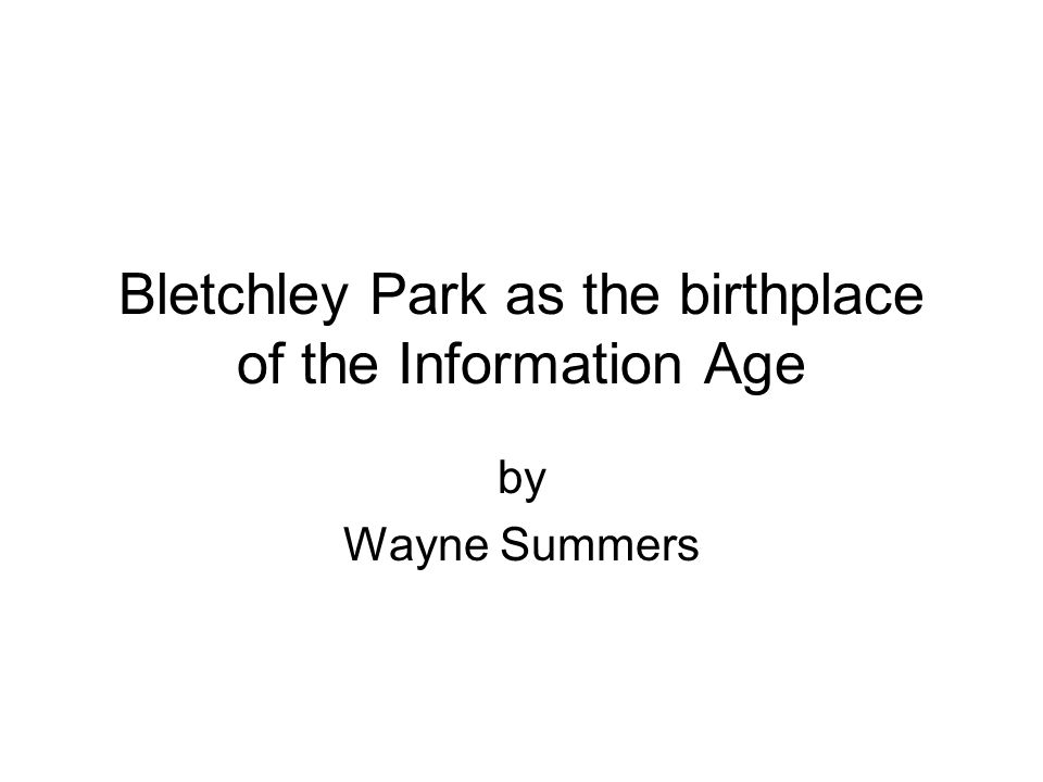 Bletchley Park as the birthplace of the Information Age by Wayne Summers