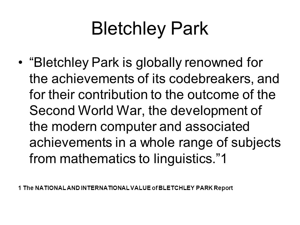 Bletchley Park Bletchley Park is globally renowned for the achievements of its codebreakers, and for their contribution to the outcome of the Second World War, the development of the modern computer and associated achievements in a whole range of subjects from mathematics to linguistics.1 1 The NATIONAL AND INTERNATIONAL VALUE of BLETCHLEY PARK Report