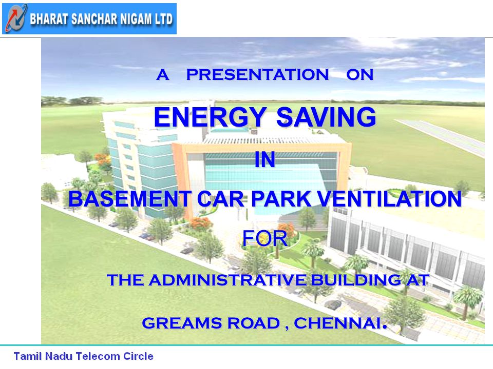 1 A PRESENTATION ON ENERGY SAVING IN BASEMENT CAR PARK VENTILATION FOR THE ADMINISTRATIVE BUILDING AT THE ADMINISTRATIVE BUILDING AT GREAMS ROAD, CHENNAI.