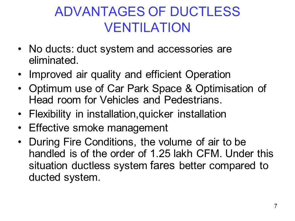 7 ADVANTAGES OF DUCTLESS VENTILATION No ducts: duct system and accessories are eliminated. Improved air quality and efficient Operation Optimum use of