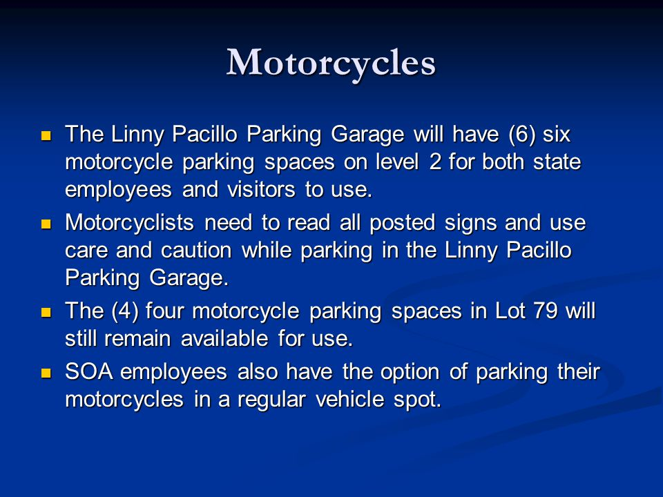Motorcycles The Linny Pacillo Parking Garage will have (6) six motorcycle parking spaces on level 2 for both state employees and visitors to use. The
