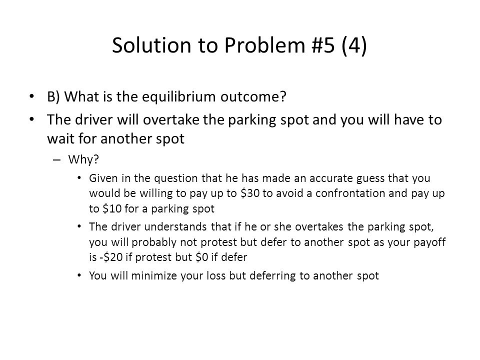 Solution to Problem #5 (4) B) What is the equilibrium outcome? The driver will overtake the parking spot and you will have to wait for another spot –