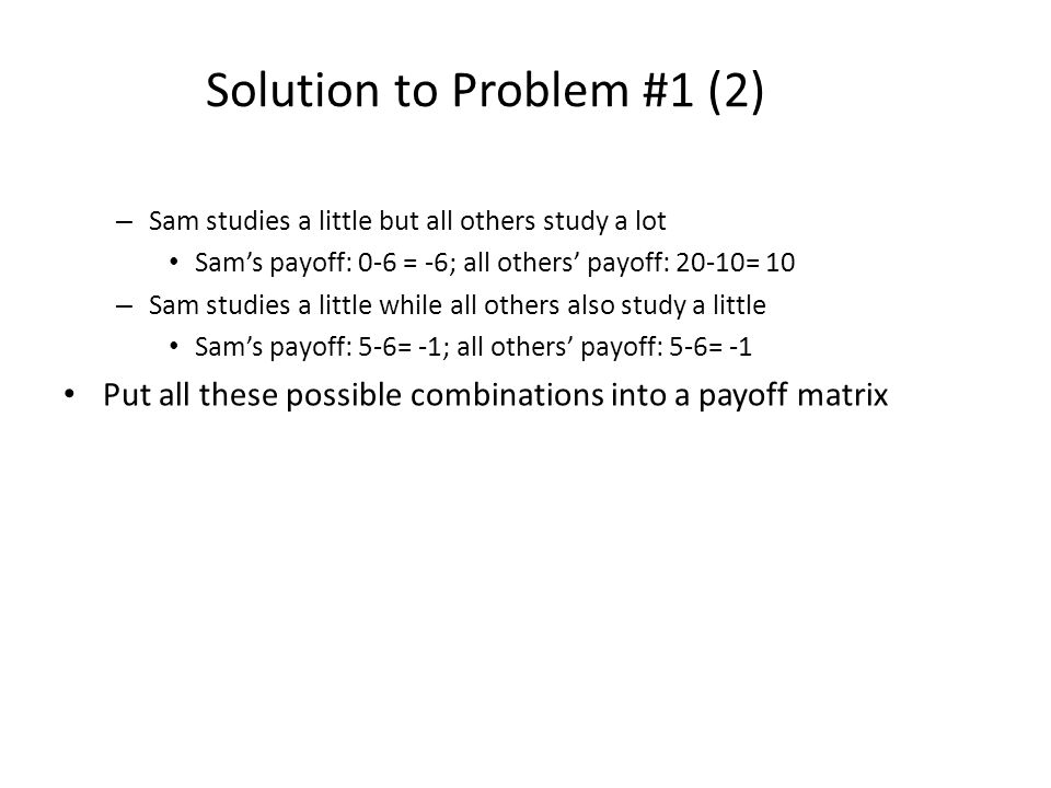 Solution to Problem #1 (2) – Sam studies a little but all others study a lot Sams payoff: 0-6 = -6; all others payoff: 20-10= 10 – Sam studies a littl
