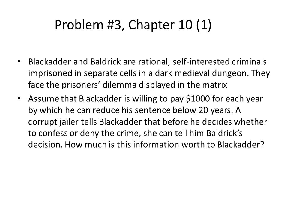 Problem #3, Chapter 10 (1) Blackadder and Baldrick are rational, self-interested criminals imprisoned in separate cells in a dark medieval dungeon. Th