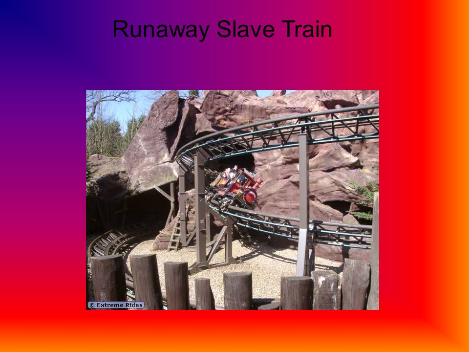 Runaway Slave Train The runaway slave train is a good ride to go on if you dont like to go on all the loops and spins that regular rollercoaster take