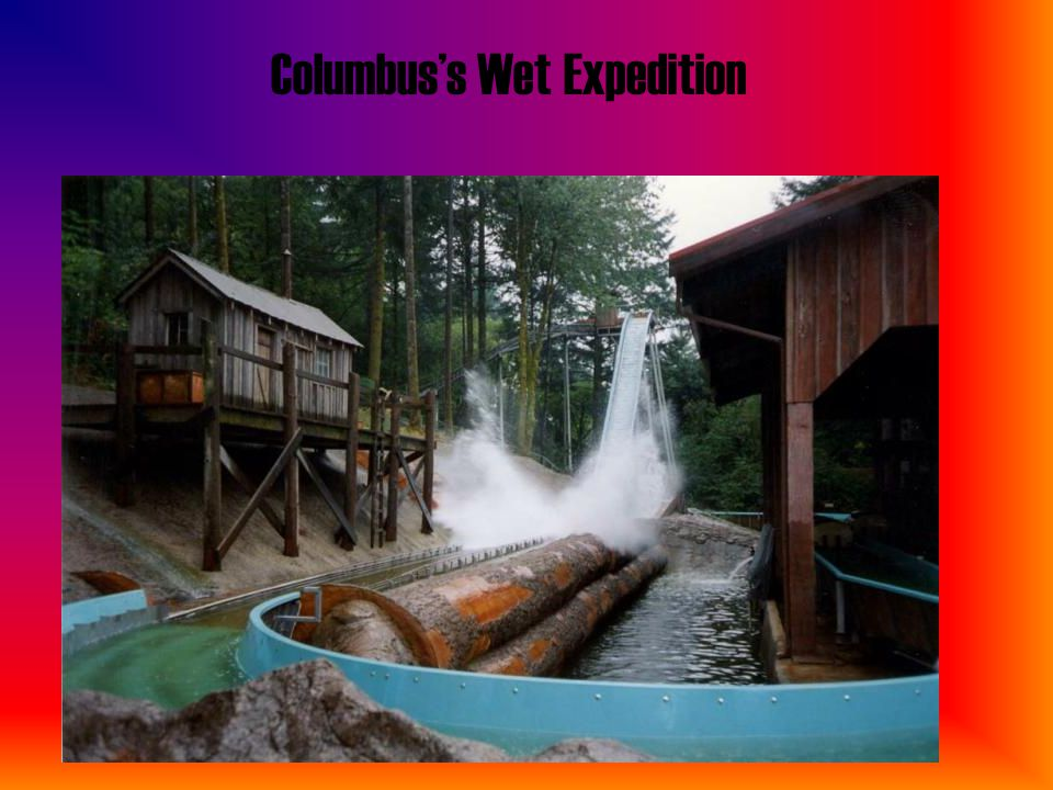Columbus's Wet Expedition This is one of our wet water rides. It can be found in the part of the park named Around The World. This is very notable for
