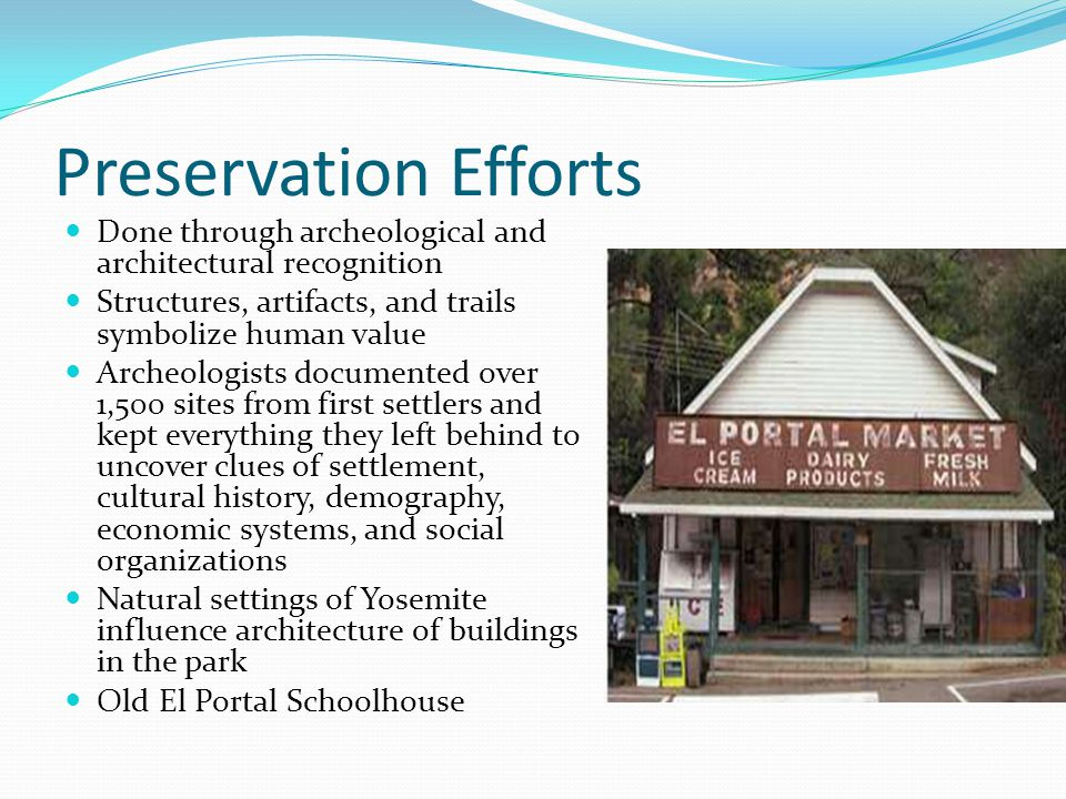 Preservation Efforts Done through archeological and architectural recognition Structures, artifacts, and trails symbolize human value Archeologists documented over 1,500 sites from first settlers and kept everything they left behind to uncover clues of settlement, cultural history, demography, economic systems, and social organizations Natural settings of Yosemite influence architecture of buildings in the park Old El Portal Schoolhouse