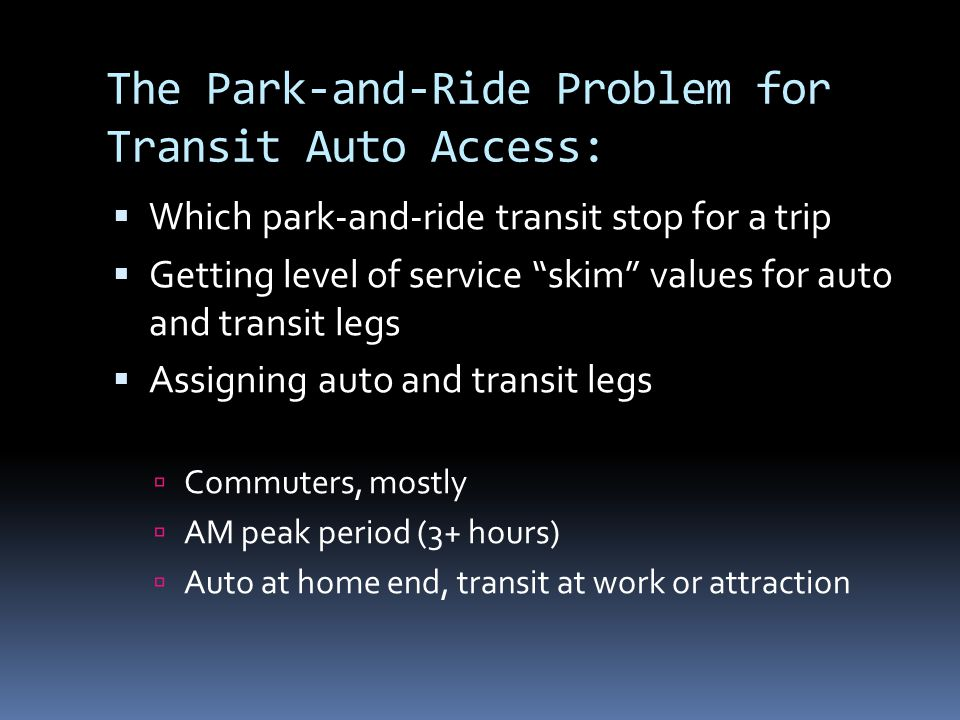 The Park-and-Ride Problem for Transit Auto Access: Which park-and-ride transit stop for a trip Getting level of service skim values for auto and transit legs Assigning auto and transit legs Commuters, mostly AM peak period (3+ hours) Auto at home end, transit at work or attraction