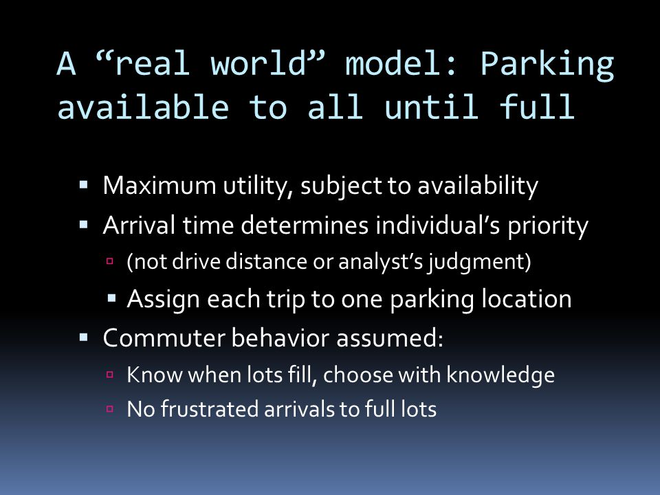 A real world model: Parking available to all until full Maximum utility, subject to availability Arrival time determines individuals priority (not drive distance or analysts judgment) Assign each trip to one parking location Commuter behavior assumed: Know when lots fill, choose with knowledge No frustrated arrivals to full lots