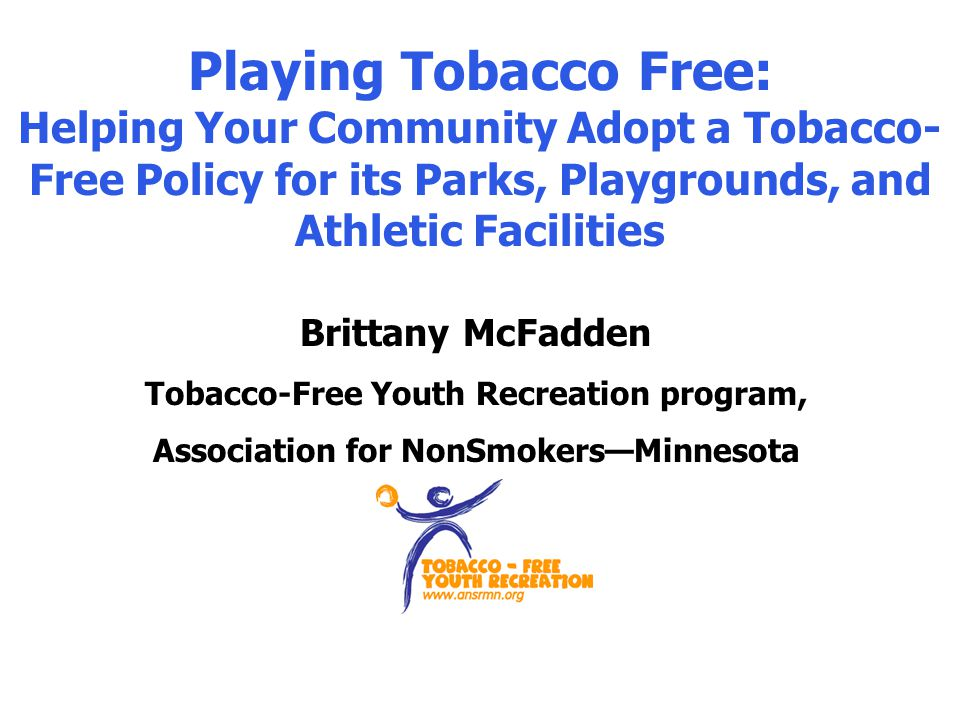 Playing Tobacco Free: Helping Your Community Adopt a Tobacco- Free Policy for its Parks, Playgrounds, and Athletic Facilities Brittany McFadden Tobacco-Free Youth Recreation program, Association for NonSmokersMinnesota