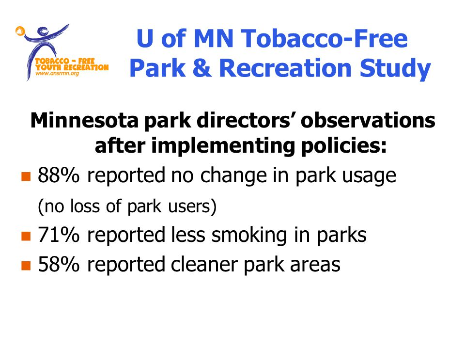 Minnesota park directors observations after implementing policies: 88% reported no change in park usage (no loss of park users) 71% reported less smoking in parks 58% reported cleaner park areas U of MN Tobacco-Free Park & Recreation Study