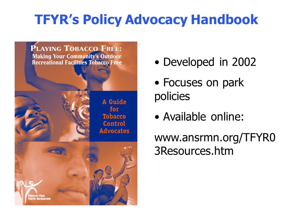 TFYRs Policy Advocacy Handbook Developed in 2002 Focuses on park policies Available online: www.ansrmn.org/TFYR0 3Resources.htm