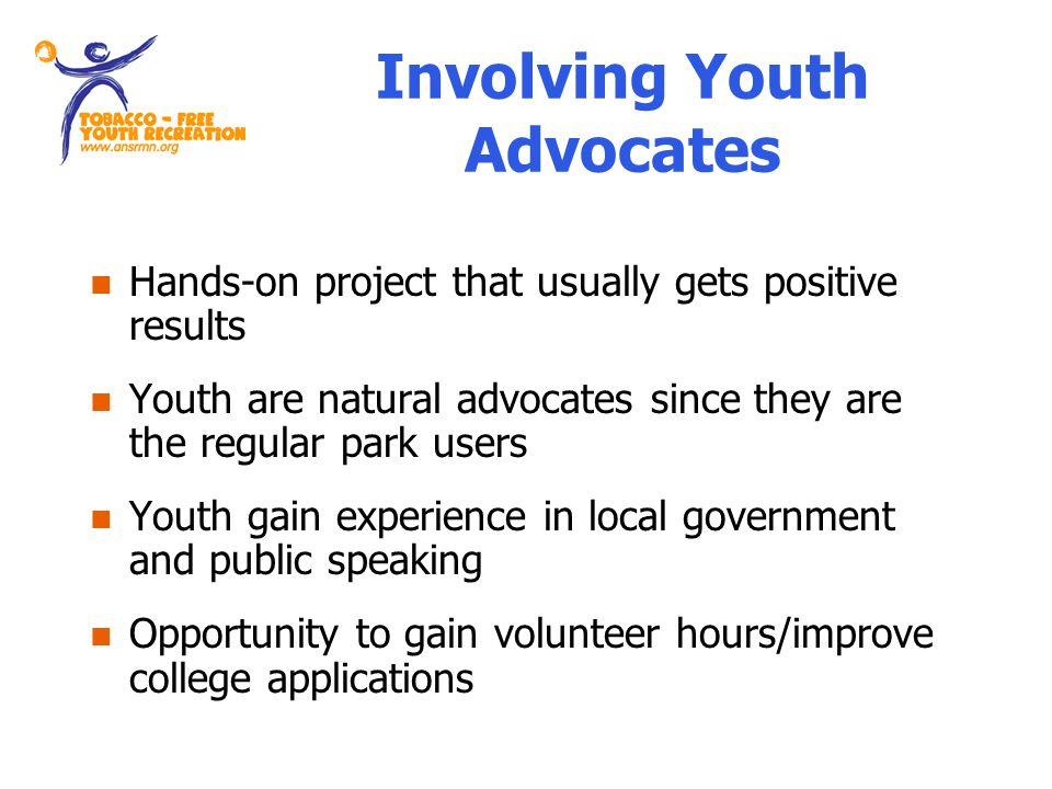 Involving Youth Advocates Hands-on project that usually gets positive results Youth are natural advocates since they are the regular park users Youth gain experience in local government and public speaking Opportunity to gain volunteer hours/improve college applications