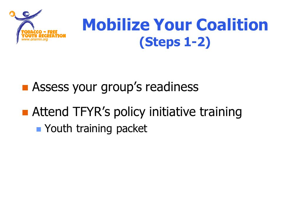 Mobilize Your Coalition (Steps 1-2) Assess your groups readiness Attend TFYRs policy initiative training Youth training packet
