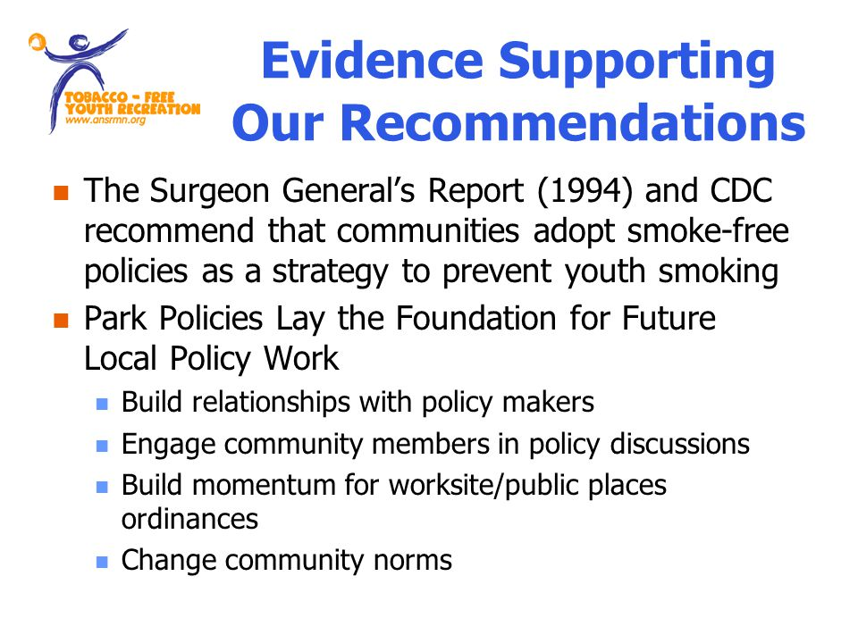 Evidence Supporting Our Recommendations The Surgeon Generals Report (1994) and CDC recommend that communities adopt smoke-free policies as a strategy to prevent youth smoking Park Policies Lay the Foundation for Future Local Policy Work Build relationships with policy makers Engage community members in policy discussions Build momentum for worksite/public places ordinances Change community norms