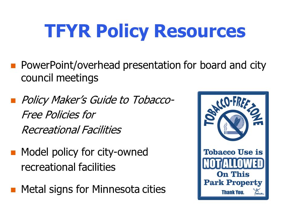 TFYR Policy Resources PowerPoint/overhead presentation for board and city council meetings Policy Makers Guide to Tobacco- Free Policies for Recreational Facilities Model policy for city-owned recreational facilities Metal signs for Minnesota cities