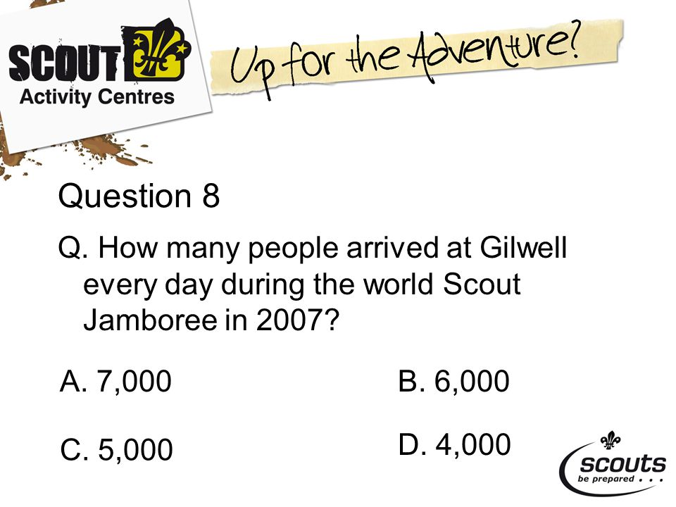Question 8 Q. How many people arrived at Gilwell every day during the world Scout Jamboree in 2007.