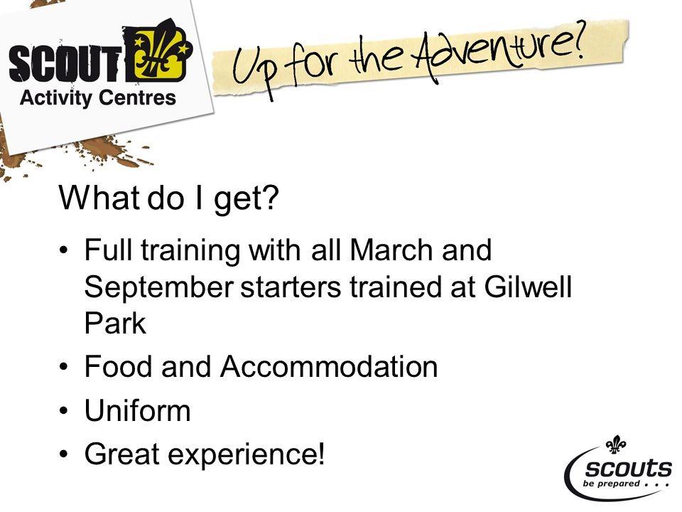 What do I get? Full training with all March and September starters trained at Gilwell Park Food and Accommodation Uniform Great experience!
