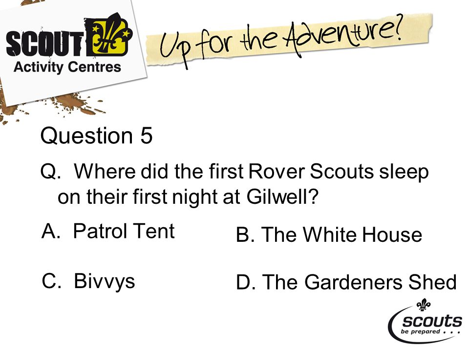 Question 5 Q. Where did the first Rover Scouts sleep on their first night at Gilwell.