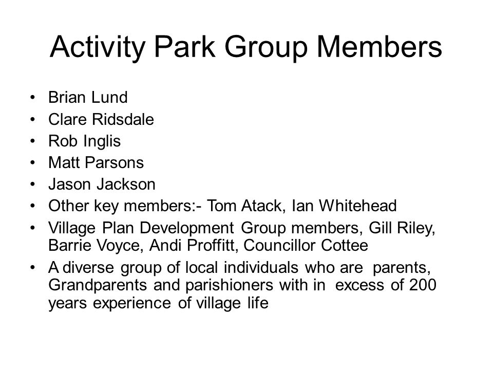 Activity Park Group Members Brian Lund Clare Ridsdale Rob Inglis Matt Parsons Jason Jackson Other key members:- Tom Atack, Ian Whitehead Village Plan Development Group members, Gill Riley, Barrie Voyce, Andi Proffitt, Councillor Cottee A diverse group of local individuals who are parents, Grandparents and parishioners with in excess of 200 years experience of village life