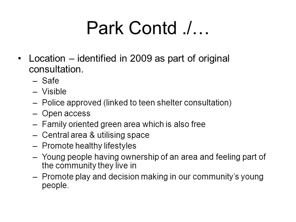 Park Contd./… Location – identified in 2009 as part of original consultation. –Safe –Visible –Police approved (linked to teen shelter consultation) –O