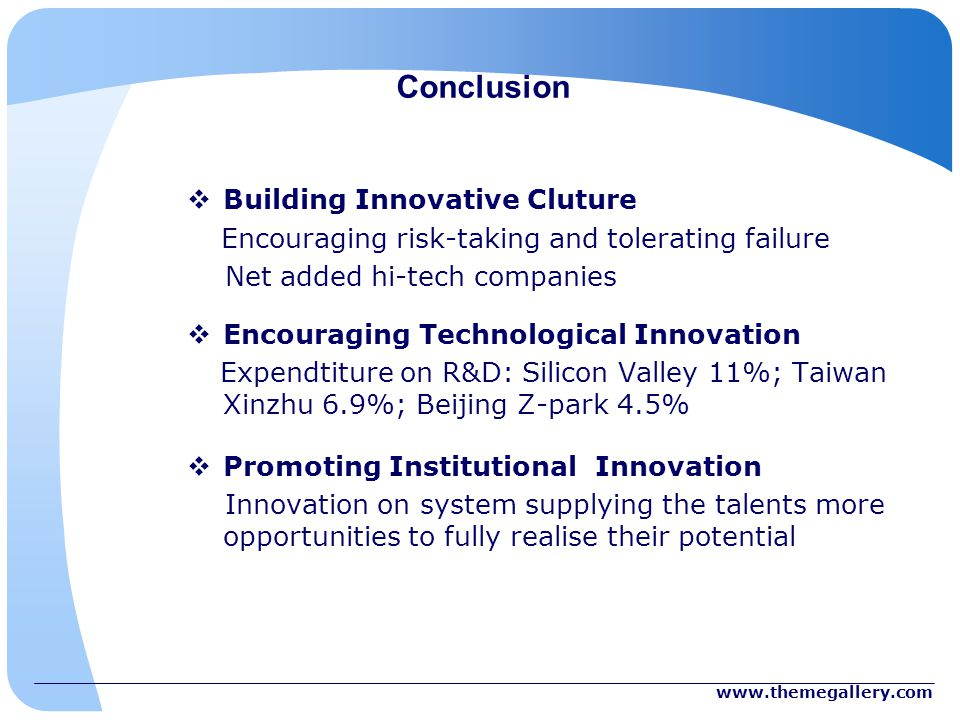 Conclusion Building Innovative Cluture Encouraging risk-taking and tolerating failure Net added hi-tech companies Encouraging Technological Innovation Expendtiture on R&D: Silicon Valley 11%; Taiwan Xinzhu 6.9%; Beijing Z-park 4.5% Promoting Institutional Innovation Innovation on system supplying the talents more opportunities to fully realise their potential