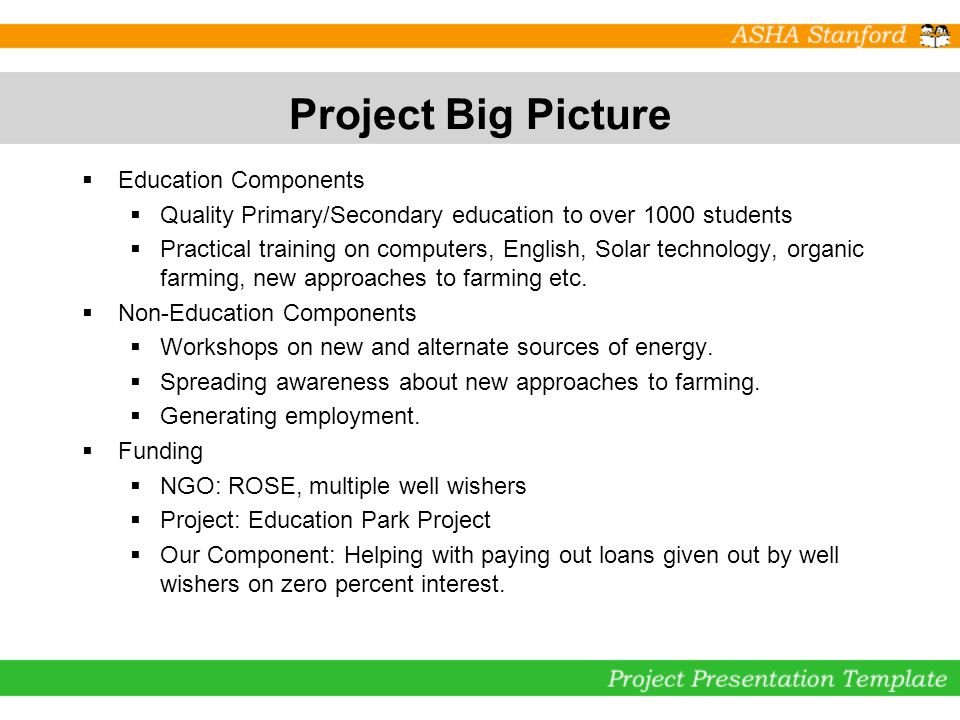 Project Big Picture Education Components Quality Primary/Secondary education to over 1000 students Practical training on computers, English, Solar technology, organic farming, new approaches to farming etc.