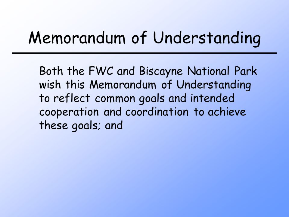 Memorandum of Understanding Both the FWC and Biscayne National Park wish this Memorandum of Understanding to reflect common goals and intended cooperation and coordination to achieve these goals; and