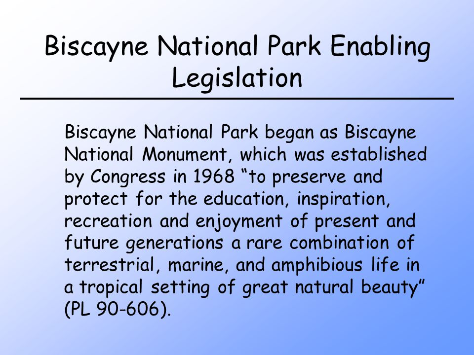 Biscayne National Park Enabling Legislation Biscayne National Park began as Biscayne National Monument, which was established by Congress in 1968 to preserve and protect for the education, inspiration, recreation and enjoyment of present and future generations a rare combination of terrestrial, marine, and amphibious life in a tropical setting of great natural beauty (PL 90-606).