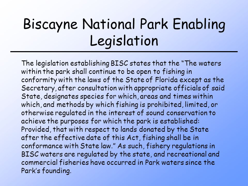 Biscayne National Park Enabling Legislation The legislation establishing BISC states that the The waters within the park shall continue to be open to fishing in conformity with the laws of the State of Florida except as the Secretary, after consultation with appropriate officials of said State, designates species for which, areas and times within which, and methods by which fishing is prohibited, limited, or otherwise regulated in the interest of sound conservation to achieve the purposes for which the park is established: Provided, that with respect to lands donated by the State after the effective date of this Act, fishing shall be in conformance with State law.
