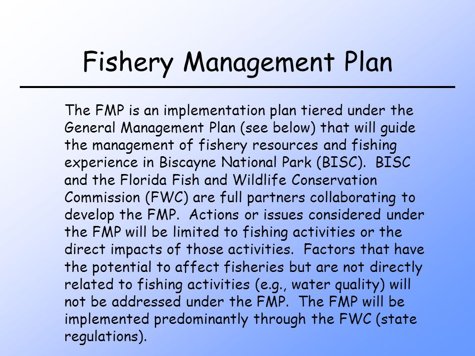 Fishery Management Plan The FMP is an implementation plan tiered under the General Management Plan (see below) that will guide the management of fishery resources and fishing experience in Biscayne National Park (BISC).
