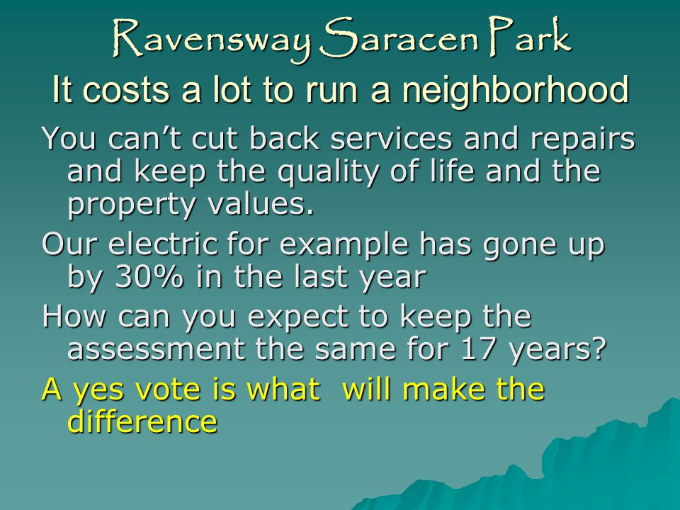 Ravensway Saracen Park It costs a lot to run a neighborhood Turn off the street lights save $54,000 No mosquito fogging save $900 No activities budget save $7500 No sheriff s patrol save $52,000 No capital improvements save $40,000 Cut pool operating hours save $7,000